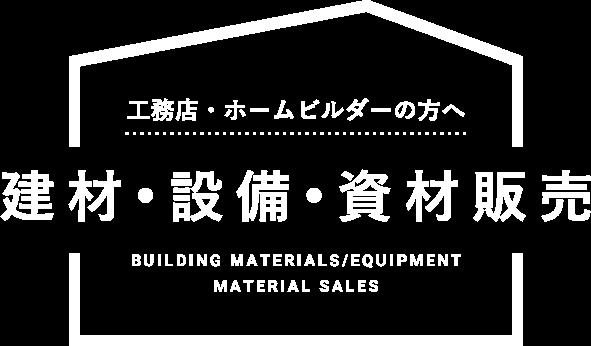 工務店・ホームビルダーの方へ 建材•設備•資材販売 BUILDING MATERIALS/EQUIPMENT MATERIAL SALES