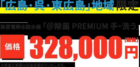 「広島・呉・東広島」地域限定 除菌電解水給水器「@除菌 PREMIUM 手・洗う」 価格328,000円(税抜き)※設置工事費は別途見積もりいたします。